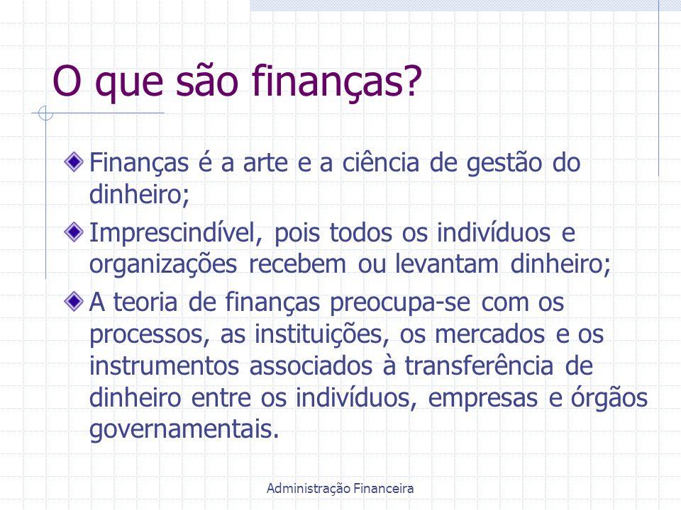 Administração Financeira O que são finanças? Finanças é a arte e a ciência de gestão do dinheiro; Imprescindível, pois todos os indivíduos e organizaç