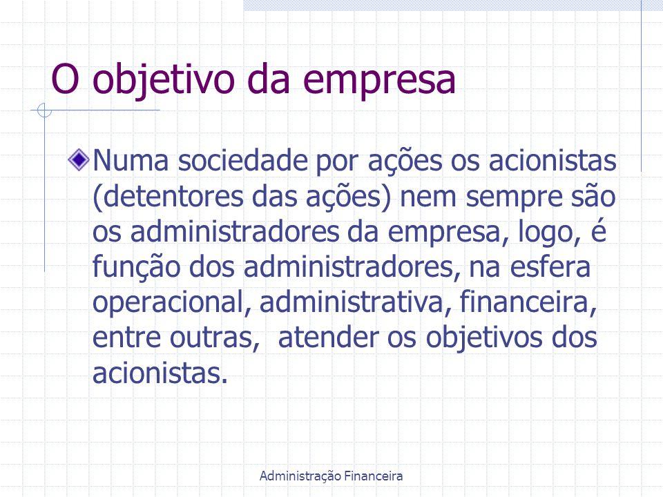 Administração Financeira O objetivo da empresa Numa sociedade por ações os acionistas (detentores das ações) nem sempre são os administradores da empr