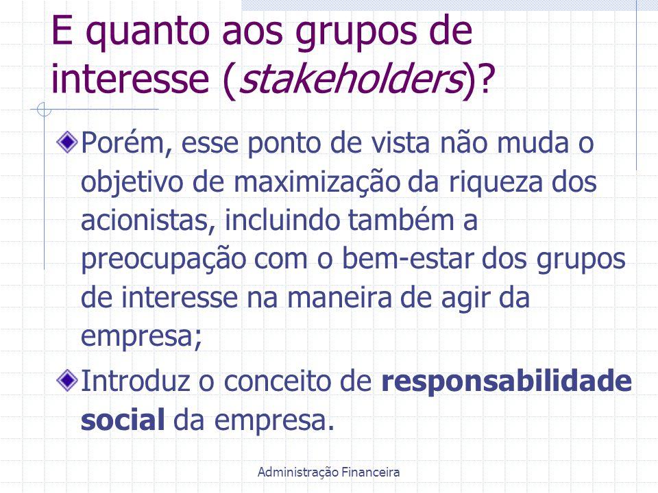 Administração Financeira E quanto aos grupos de interesse (stakeholders)? Porém, esse ponto de vista não muda o objetivo de maximização da riqueza dos