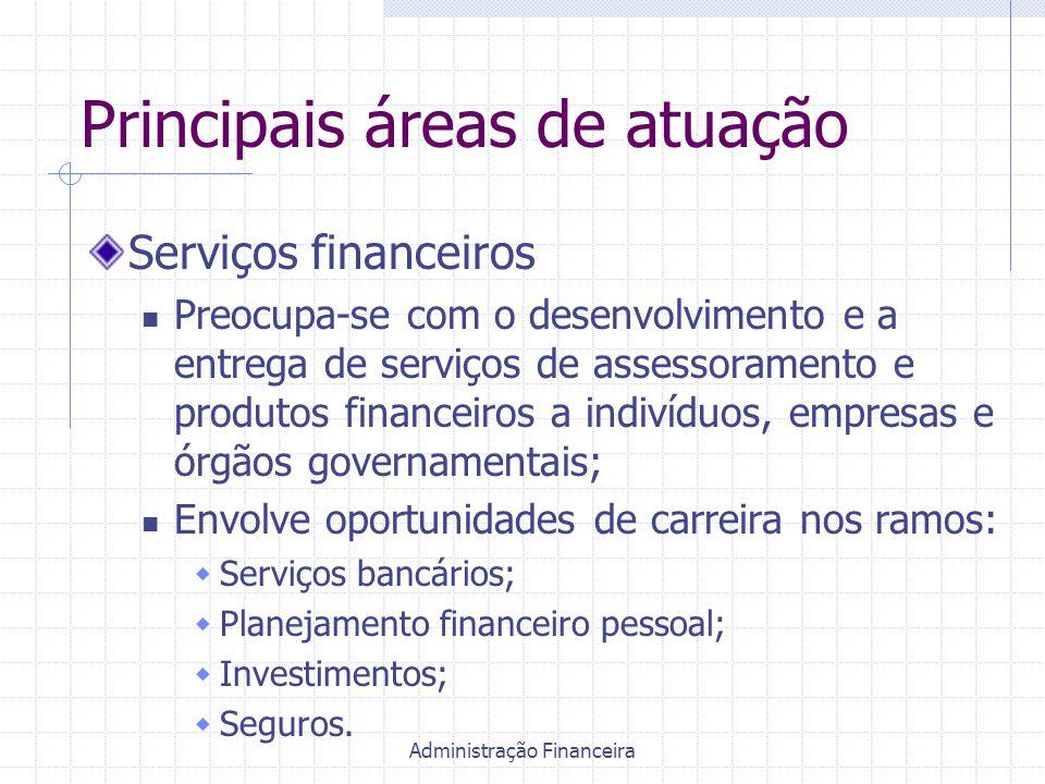 Administração Financeira Principais áreas de atuação Serviços financeiros Preocupa-se com o desenvolvimento e a entrega de serviços de assessoramento