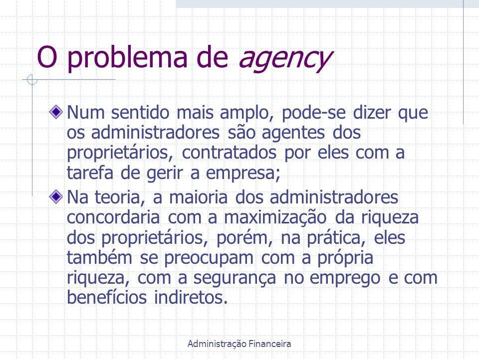 Administração Financeira O problema de agency Num sentido mais amplo, pode-se dizer que os administradores são agentes dos proprietários, contratados