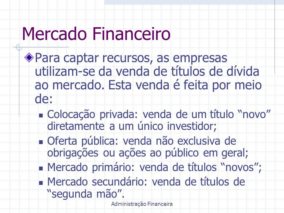 Administração Financeira Mercado Financeiro Para captar recursos, as empresas utilizam-se da venda de títulos de dívida ao mercado. Esta venda é feita