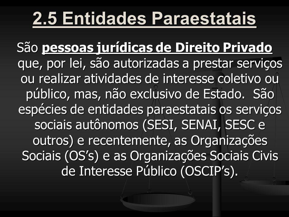2.5 Entidades Paraestatais São pessoas jurídicas de Direito Privado que, por lei, são autorizadas a prestar serviços ou realizar atividades de interesse coletivo ou público, mas, não exclusivo de Estado.