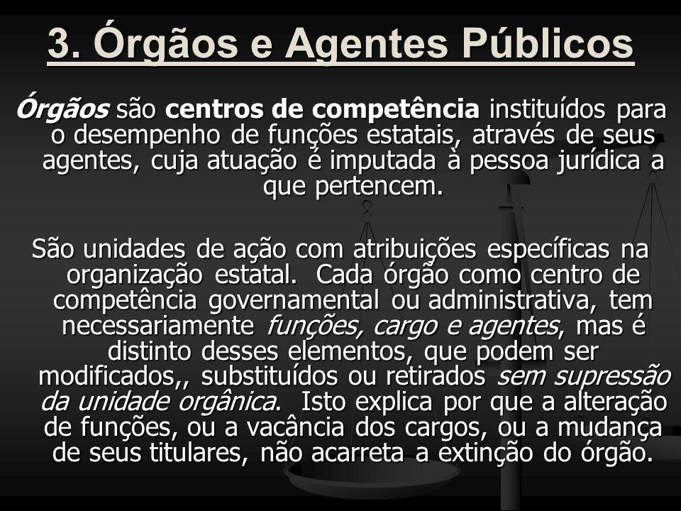 3. Órgãos e Agentes Públicos Órgãos são centros de competência instituídos para o desempenho de funções estatais, através de seus agentes, cuja atuaçã