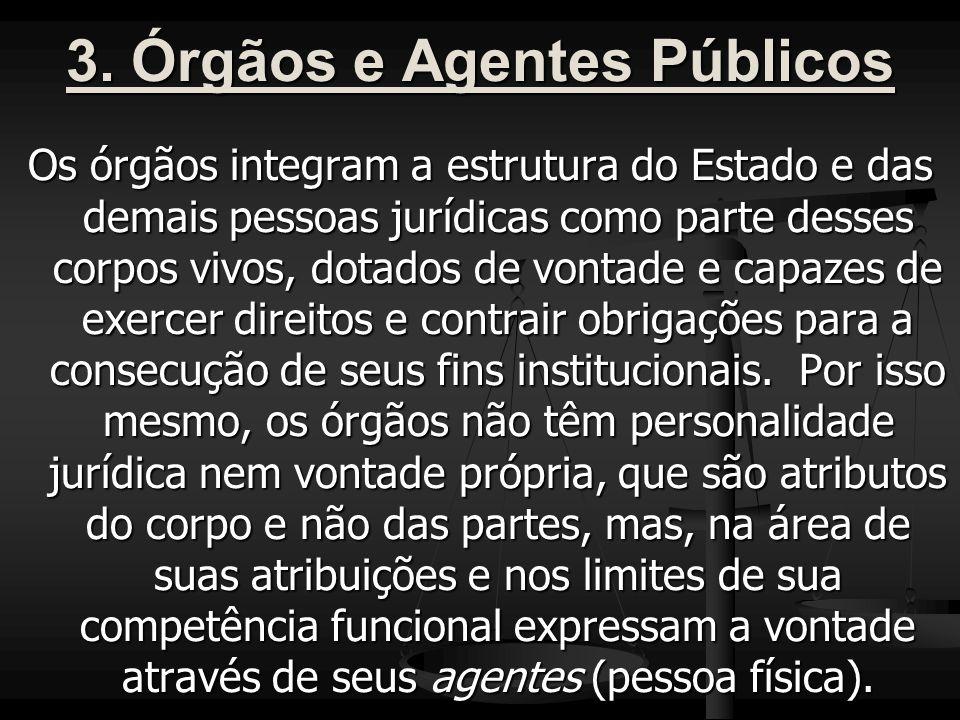3. Órgãos e Agentes Públicos Os órgãos integram a estrutura do Estado e das demais pessoas jurídicas como parte desses corpos vivos, dotados de vontad