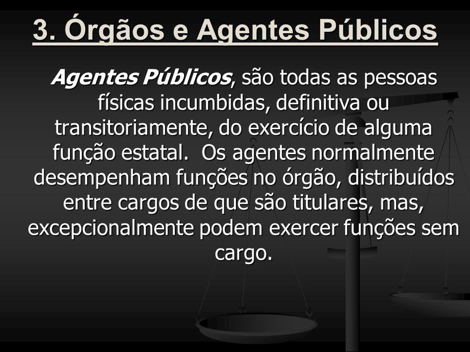 3. Órgãos e Agentes Públicos Agentes Públicos, são todas as pessoas físicas incumbidas, definitiva ou transitoriamente, do exercício de alguma função