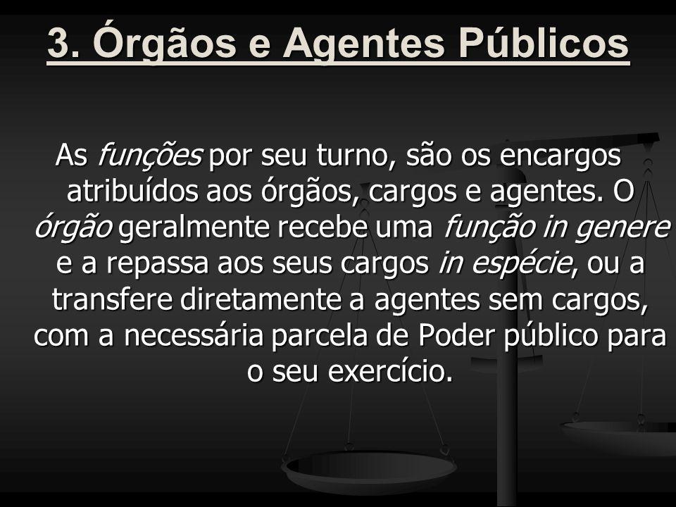 3. Órgãos e Agentes Públicos As funções por seu turno, são os encargos atribuídos aos órgãos, cargos e agentes. O órgão geralmente recebe uma função i