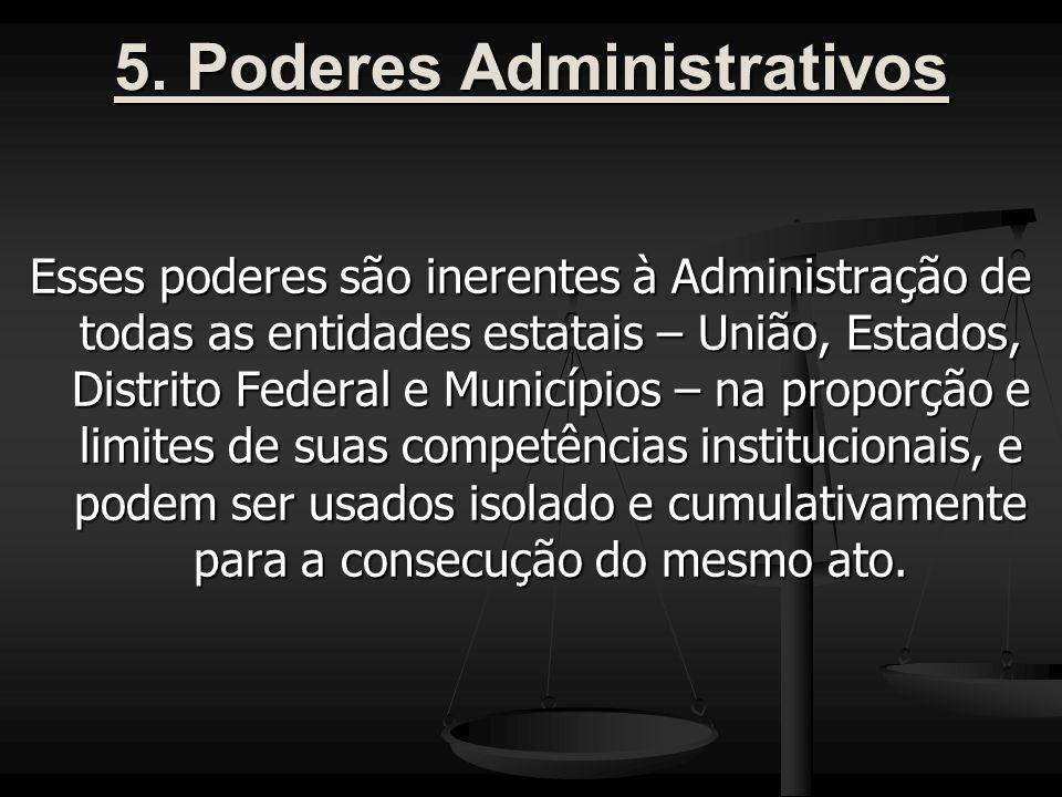 5. Poderes Administrativos Esses poderes são inerentes à Administração de todas as entidades estatais – União, Estados, Distrito Federal e Municípios