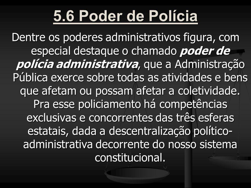 5.6 Poder de Polícia Dentre os poderes administrativos figura, com especial destaque o chamado poder de polícia administrativa, que a Administração Pública exerce sobre todas as atividades e bens que afetam ou possam afetar a coletividade.