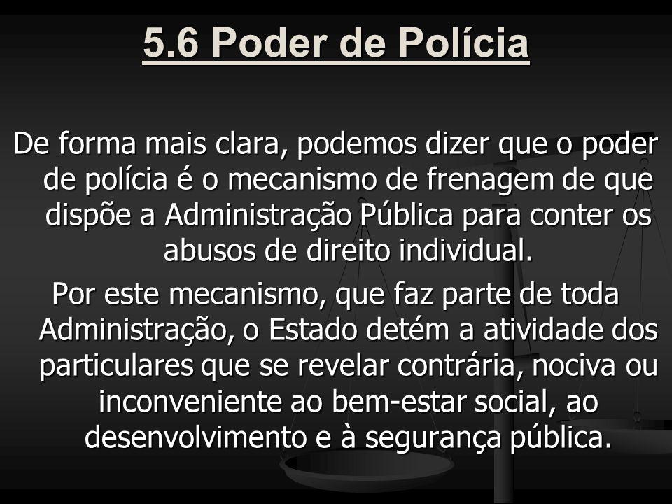 5.6 Poder de Polícia De forma mais clara, podemos dizer que o poder de polícia é o mecanismo de frenagem de que dispõe a Administração Pública para conter os abusos de direito individual.