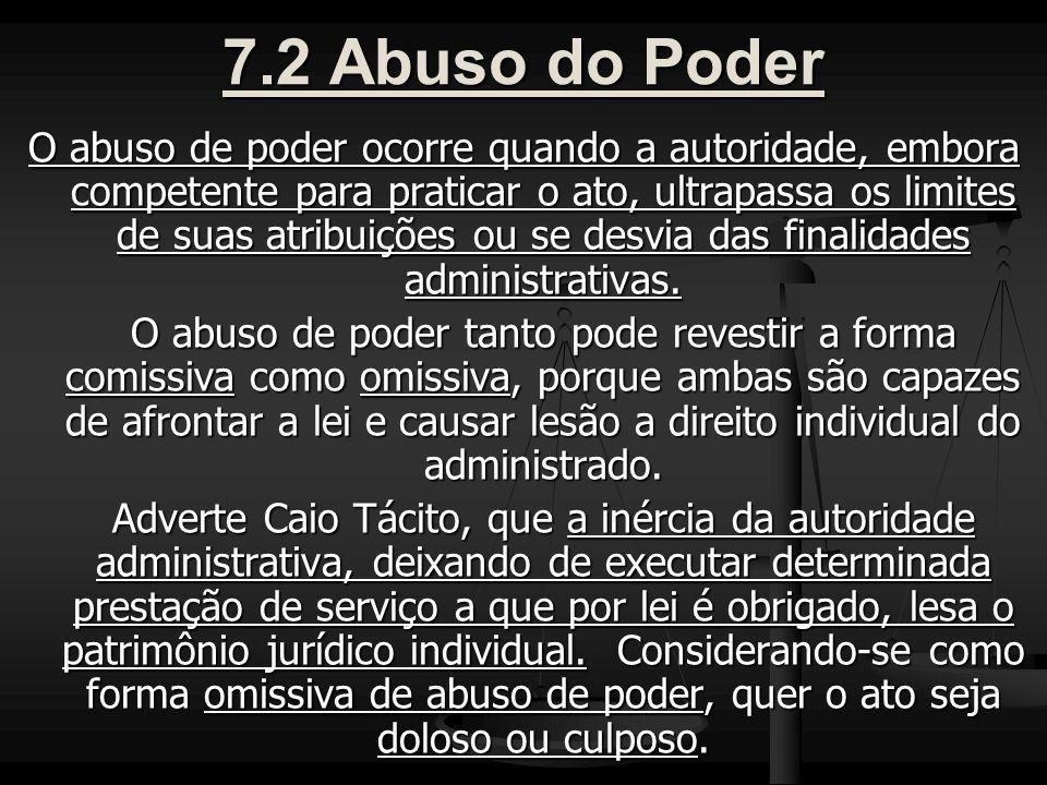 7.2 Abuso do Poder O abuso de poder ocorre quando a autoridade, embora competente para praticar o ato, ultrapassa os limites de suas atribuições ou se desvia das finalidades administrativas.