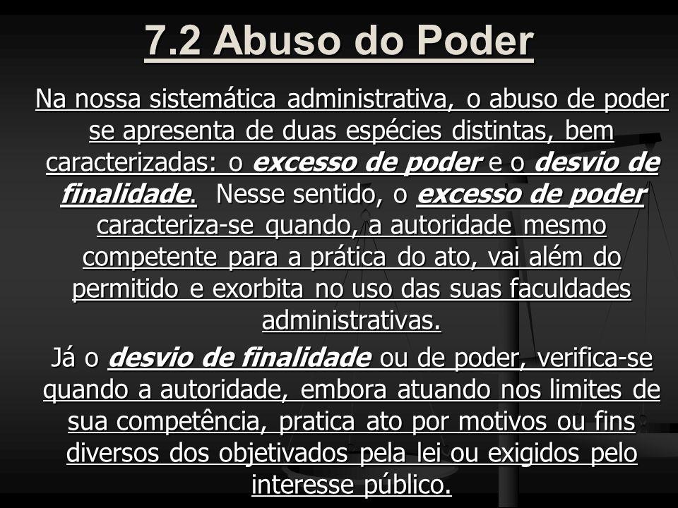 7.2 Abuso do Poder Na nossa sistemática administrativa, o abuso de poder se apresenta de duas espécies distintas, bem caracterizadas: o excesso de poder e o desvio de finalidade.