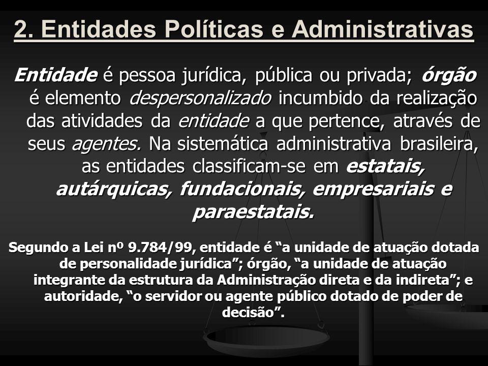 2. Entidades Políticas e Administrativas Entidade é pessoa jurídica, pública ou privada; órgão é elemento despersonalizado incumbido da realização das