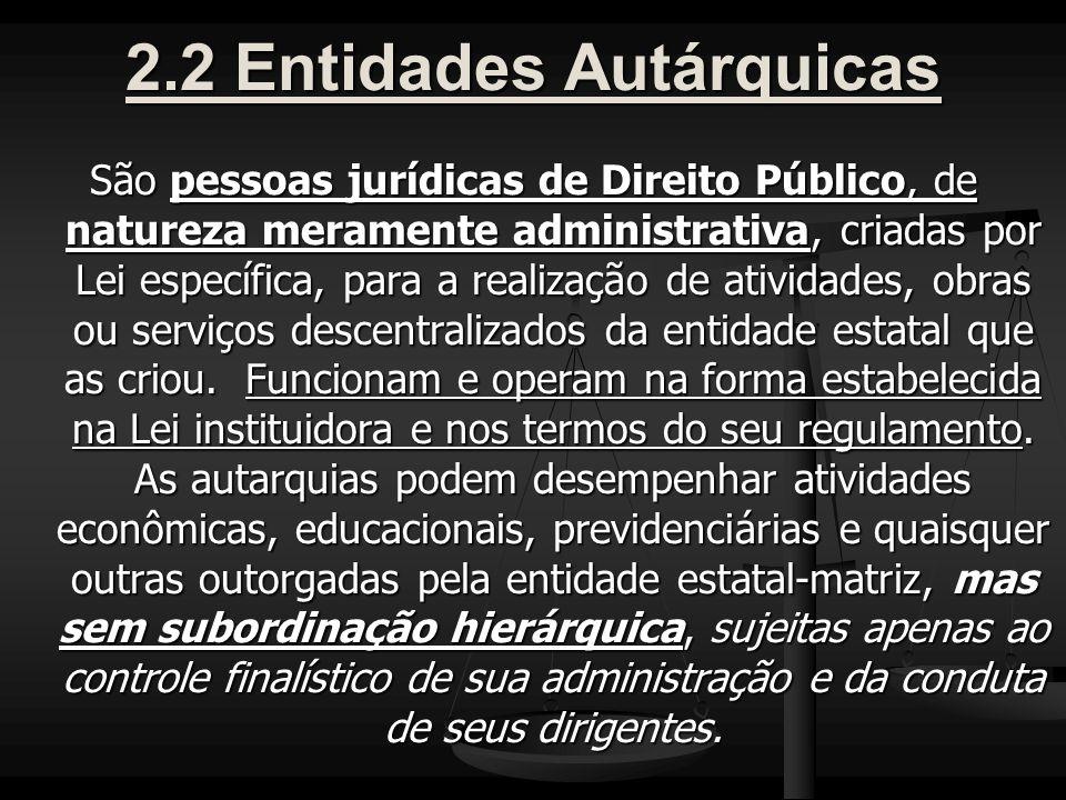 2.2 Entidades Autárquicas São pessoas jurídicas de Direito Público, de natureza meramente administrativa, criadas por Lei específica, para a realização de atividades, obras ou serviços descentralizados da entidade estatal que as criou.