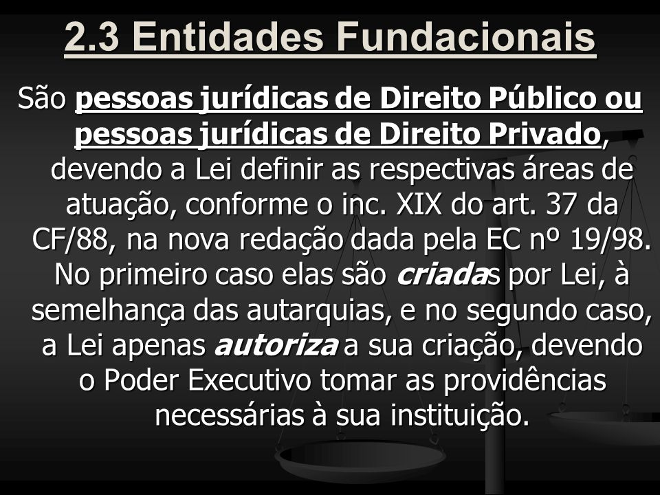2.3 Entidades Fundacionais São pessoas jurídicas de Direito Público ou pessoas jurídicas de Direito Privado, devendo a Lei definir as respectivas áreas de atuação, conforme o inc.