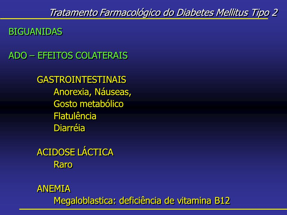Tratamento Farmacológico do Diabetes Mellitus Tipo 2 BIGUANIDAS ADO – EFEITOS COLATERAIS GASTROINTESTINAIS Anorexia, Náuseas, Gosto metabólico Flatulência Diarréia ACIDOSE LÁCTICA Raro ANEMIA Megaloblastica: deficiência de vitamina B12 BIGUANIDAS ADO – EFEITOS COLATERAIS GASTROINTESTINAIS Anorexia, Náuseas, Gosto metabólico Flatulência Diarréia ACIDOSE LÁCTICA Raro ANEMIA Megaloblastica: deficiência de vitamina B12