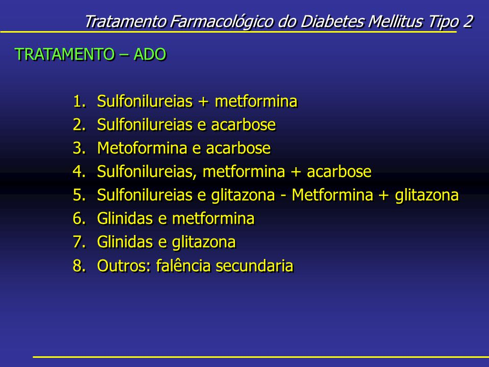 Tratamento Farmacológico do Diabetes Mellitus Tipo 2 TRATAMENTO – ADO 1.Sulfonilureias + metformina 2.Sulfonilureias e acarbose 3.Metoformina e acarbose 4.Sulfonilureias, metformina + acarbose 5.Sulfonilureias e glitazona - Metformina + glitazona 6.Glinidas e metformina 7.Glinidas e glitazona 8.Outros: falência secundaria TRATAMENTO – ADO 1.Sulfonilureias + metformina 2.Sulfonilureias e acarbose 3.Metoformina e acarbose 4.Sulfonilureias, metformina + acarbose 5.Sulfonilureias e glitazona - Metformina + glitazona 6.Glinidas e metformina 7.Glinidas e glitazona 8.Outros: falência secundaria