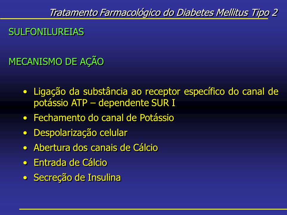 Tratamento Farmacológico do Diabetes Mellitus Tipo 2 SULFONILUREIAS MECANISMO DE AÇÃO Ligação da substância ao receptor específico do canal de potássio ATP – dependente SUR I Fechamento do canal de Potássio Despolarização celular Abertura dos canais de Cálcio Entrada de Cálcio Secreção de Insulina SULFONILUREIAS MECANISMO DE AÇÃO Ligação da substância ao receptor específico do canal de potássio ATP – dependente SUR I Fechamento do canal de Potássio Despolarização celular Abertura dos canais de Cálcio Entrada de Cálcio Secreção de Insulina