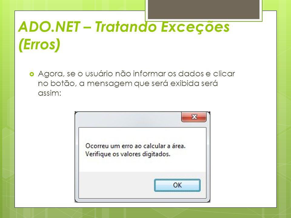 ADO.NET – Tratando Exceções (Erros)  Agora, se o usuário não informar os dados e clicar no botão, a mensagem que será exibida será assim: