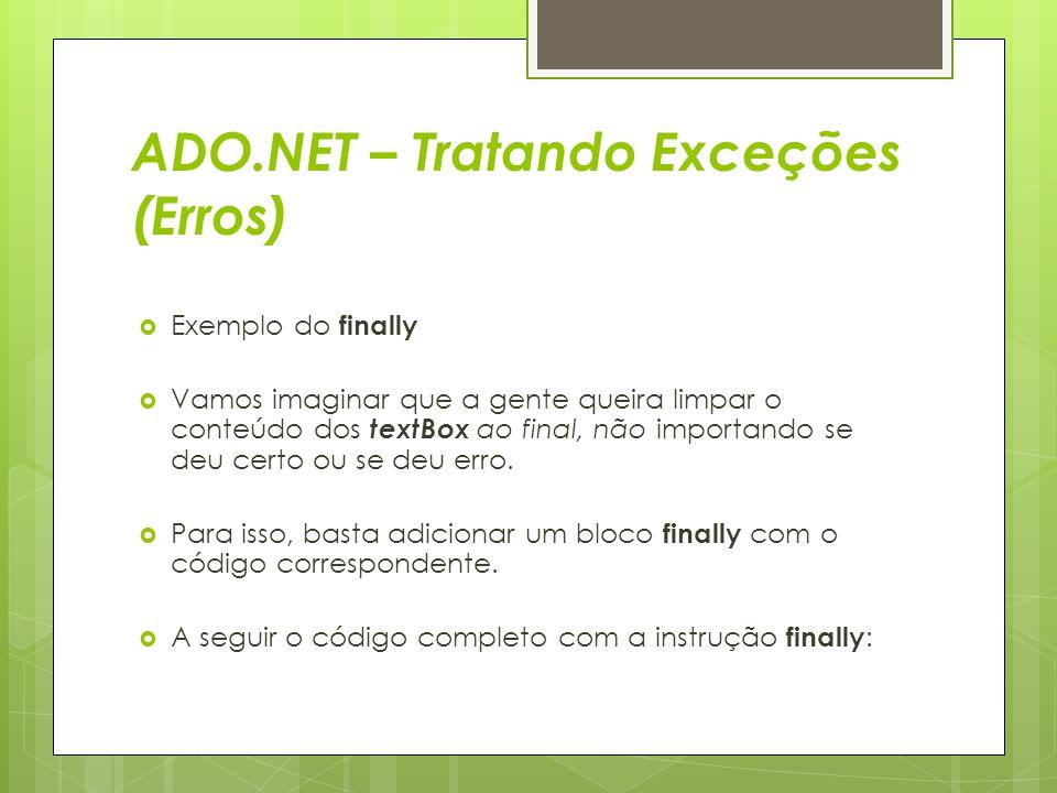 ADO.NET – Tratando Exceções (Erros)  Exemplo do finally  Vamos imaginar que a gente queira limpar o conteúdo dos textBox ao final, não importando se