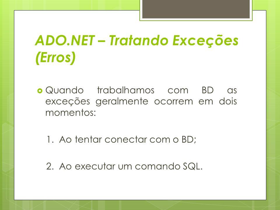 ADO.NET – Tratando Exceções (Erros)  Quando trabalhamos com BD as exceções geralmente ocorrem em dois momentos: 1. Ao tentar conectar com o BD; 2. Ao