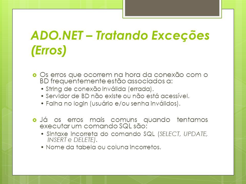 ADO.NET – Tratando Exceções (Erros)  Os erros que ocorrem na hora da conexão com o BD frequentemente estão associados a: String de conexão inválida (