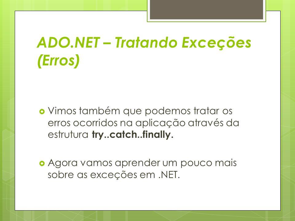 ADO.NET – Tratando Exceções (Erros)  Vimos também que podemos tratar os erros ocorridos na aplicação através da estrutura try..catch..finally.  Agor