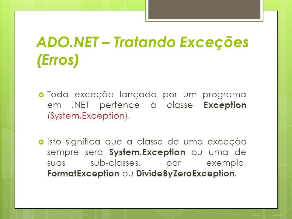 ADO.NET – Tratando Exceções (Erros)  Toda exceção lançada por um programa em.NET pertence à classe Exception (System.Exception).  Isto significa que
