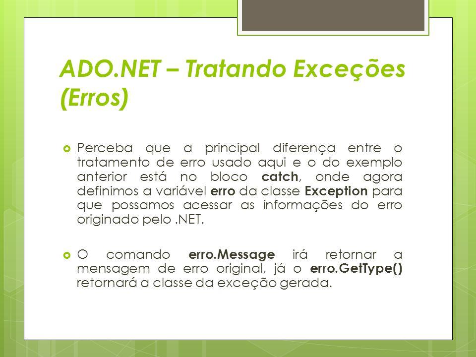 ADO.NET – Tratando Exceções (Erros)  Perceba que a principal diferença entre o tratamento de erro usado aqui e o do exemplo anterior está no bloco ca