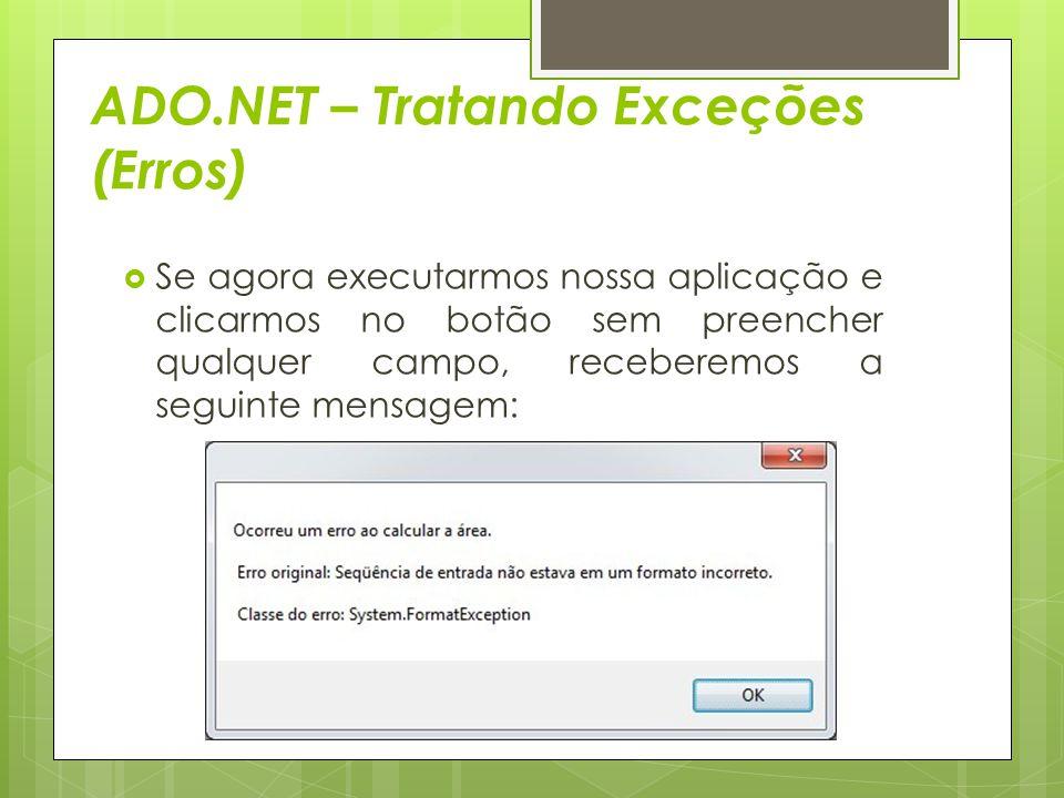 ADO.NET – Tratando Exceções (Erros)  Se agora executarmos nossa aplicação e clicarmos no botão sem preencher qualquer campo, receberemos a seguinte m