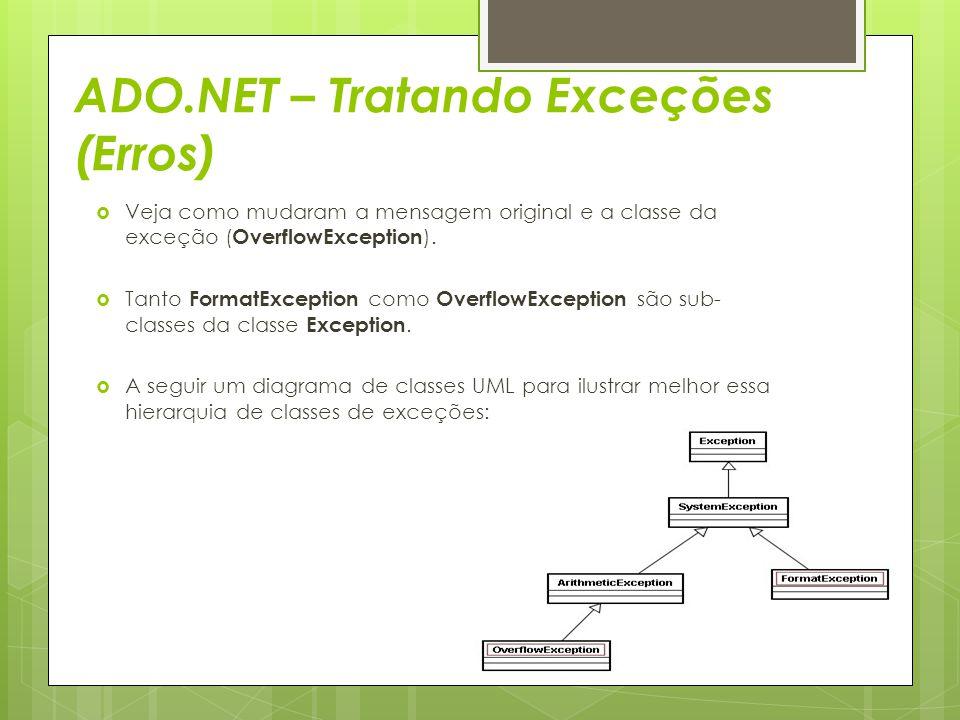 ADO.NET – Tratando Exceções (Erros)  Veja como mudaram a mensagem original e a classe da exceção ( OverflowException ).  Tanto FormatException como