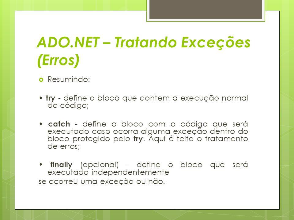 ADO.NET – Tratando Exceções (Erros)  Resumindo: try - define o bloco que contem a execução normal do código; catch - define o bloco com o código que