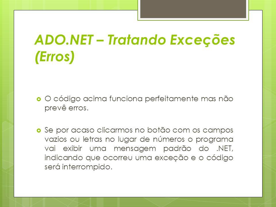 ADO.NET – Tratando Exceções (Erros)  O código acima funciona perfeitamente mas não prevê erros.  Se por acaso clicarmos no botão com os campos vazio