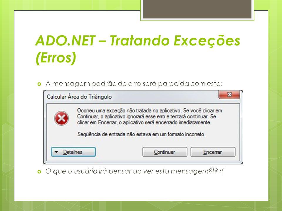 ADO.NET – Tratando Exceções (Erros)  A mensagem padrão de erro será parecida com esta:  O que o usuário irá pensar ao ver esta mensagem?!? :(