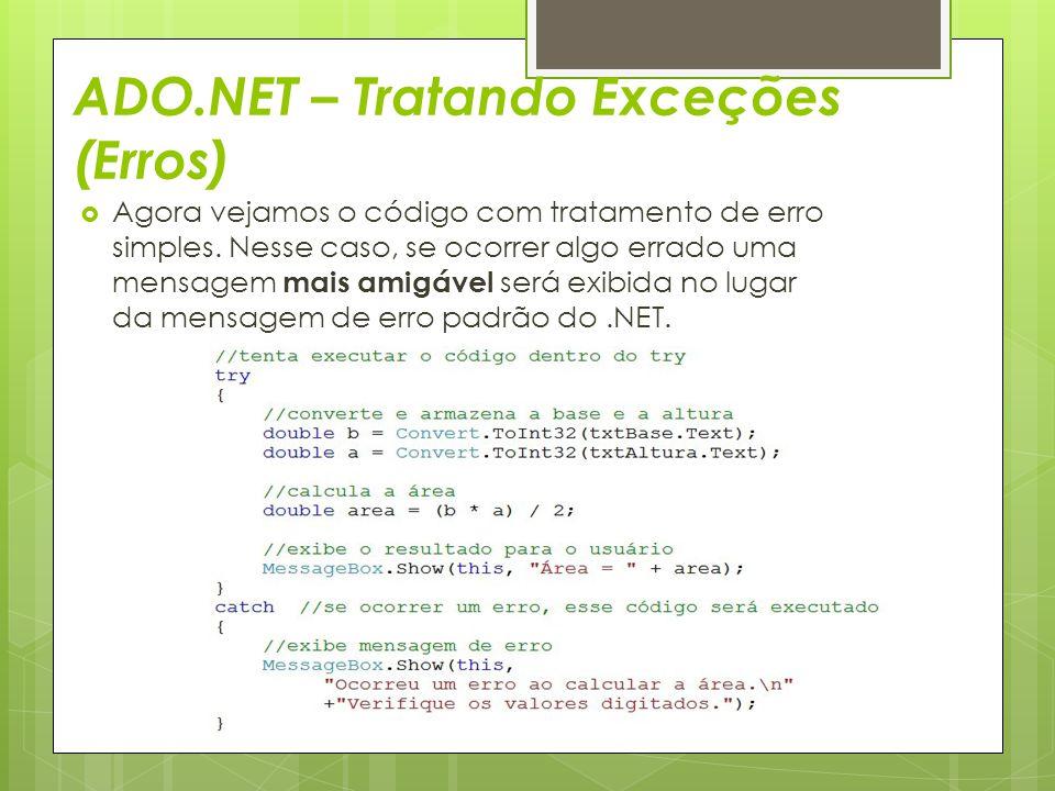ADO.NET – Tratando Exceções (Erros)  Agora vejamos o código com tratamento de erro simples. Nesse caso, se ocorrer algo errado uma mensagem mais amig