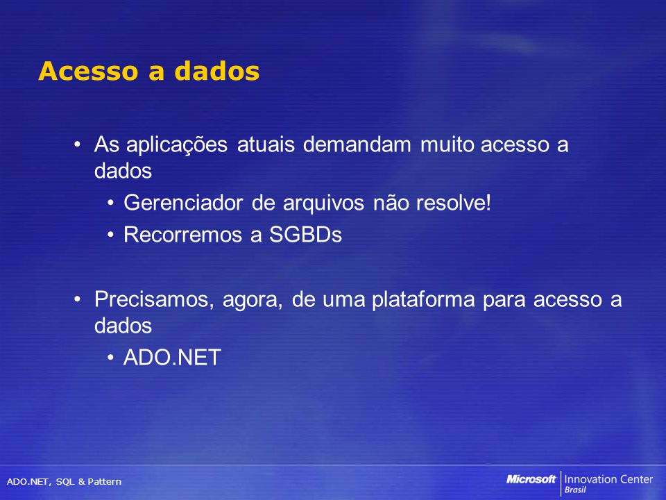 ADO.NET, SQL & Pattern As aplicações atuais demandam muito acesso a dados Gerenciador de arquivos não resolve! Recorremos a SGBDs Precisamos, agora, d