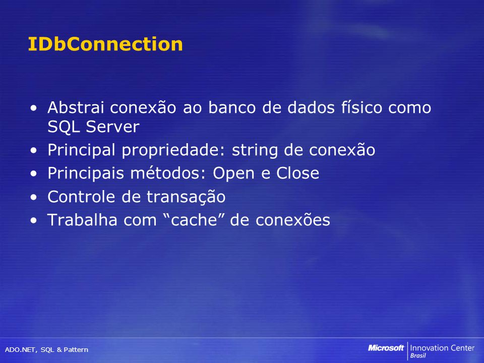 ADO.NET, SQL & Pattern Abstrai conexão ao banco de dados físico como SQL Server Principal propriedade: string de conexão Principais métodos: Open e Cl
