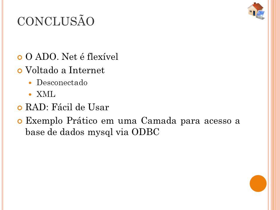 CONCLUSÃO O ADO. Net é flexível Voltado a Internet Desconectado XML RAD: Fácil de Usar Exemplo Prático em uma Camada para acesso a base de dados mysql