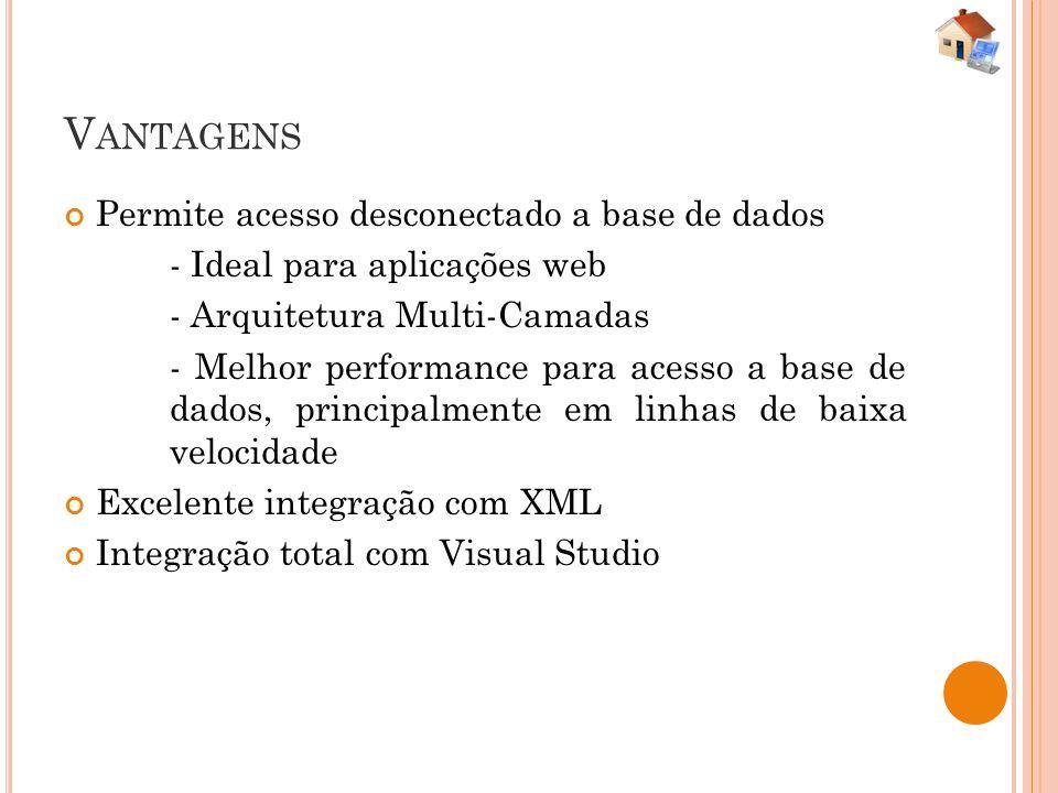 V ANTAGENS Permite acesso desconectado a base de dados - Ideal para aplicações web - Arquitetura Multi-Camadas - Melhor performance para acesso a base