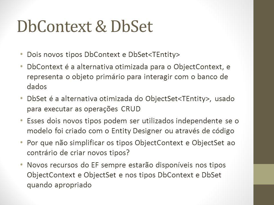 DbContext & DbSet Dois novos tipos DbContext e DbSet DbContext é a alternativa otimizada para o ObjectContext, e representa o objeto primário para interagir com o banco de dados DbSet é a alternativa otimizada do ObjectSet, usado para executar as operações CRUD Esses dois novos tipos podem ser utilizados independente se o modelo foi criado com o Entity Designer ou através de código Por que não simplificar os tipos ObjectContext e ObjectSet ao contrário de criar novos tipos.
