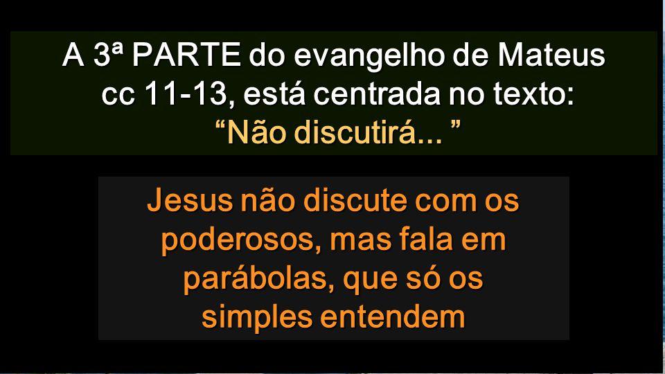 Jesus não discute com os poderosos, mas fala em parábolas, que só os simples entendem A 3ª PARTE do evangelho de Mateus cc 11-13, está centrada no texto: Não discutirá...