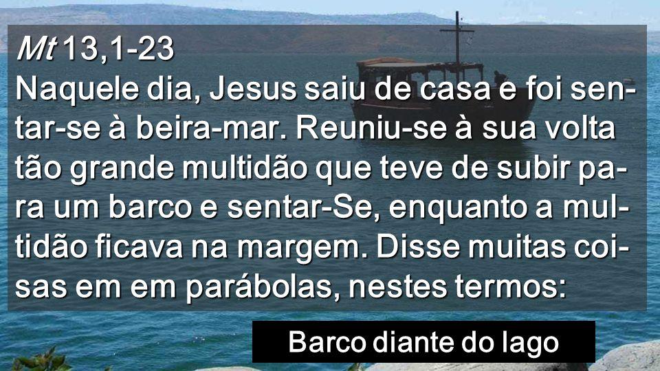 Mt 13,1-23 Naquele dia, Jesus saiu de casa e foi sen- tar-se à beira-mar.
