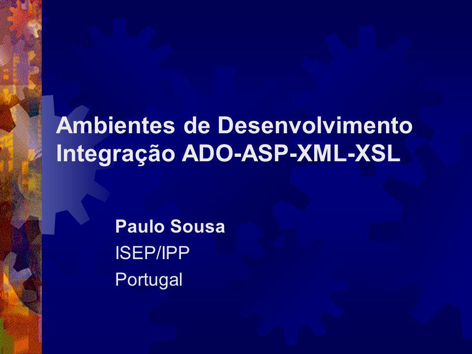 Ambientes de Desenvolvimento Integração ADO-ASP-XML-XSL Paulo Sousa ISEP/IPP Portugal