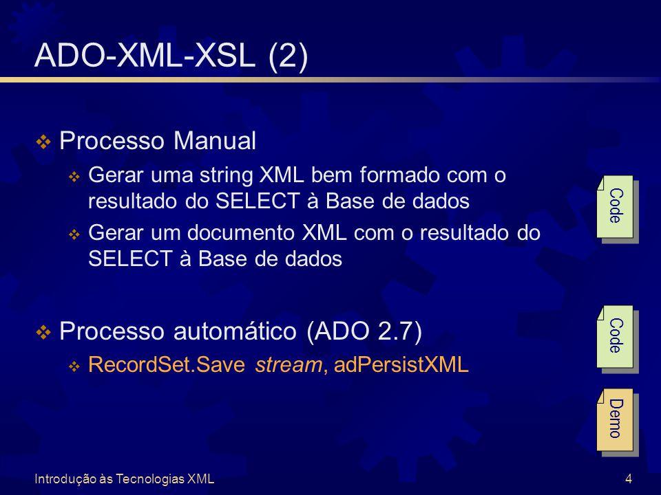 Introdução às Tecnologias XML4 ADO-XML-XSL (2)  Processo Manual  Gerar uma string XML bem formado com o resultado do SELECT à Base de dados  Gerar um documento XML com o resultado do SELECT à Base de dados  Processo automático (ADO 2.7)  RecordSet.Save stream, adPersistXML Code Demo