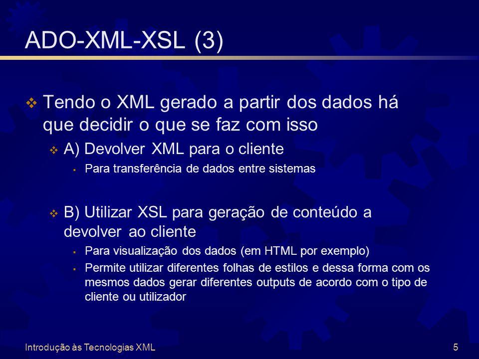 Introdução às Tecnologias XML5 ADO-XML-XSL (3)  Tendo o XML gerado a partir dos dados há que decidir o que se faz com isso  A) Devolver XML para o cliente  Para transferência de dados entre sistemas  B) Utilizar XSL para geração de conteúdo a devolver ao cliente  Para visualização dos dados (em HTML por exemplo)  Permite utilizar diferentes folhas de estilos e dessa forma com os mesmos dados gerar diferentes outputs de acordo com o tipo de cliente ou utilizador