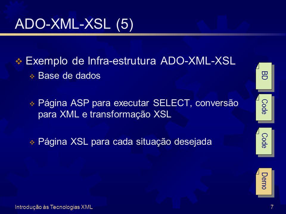 Introdução às Tecnologias XML7 ADO-XML-XSL (5)  Exemplo de Infra-estrutura ADO-XML-XSL  Base de dados  Página ASP para executar SELECT, conversão para XML e transformação XSL  Página XSL para cada situação desejada Demo Code BD