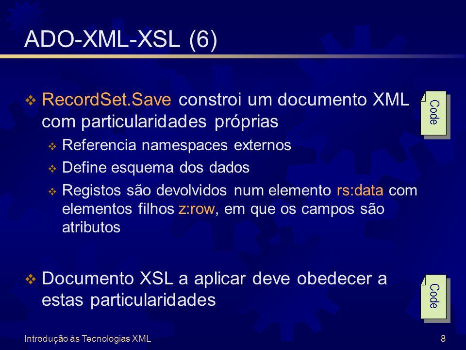 Introdução às Tecnologias XML8 ADO-XML-XSL (6)  RecordSet.Save constroi um documento XML com particularidades próprias  Referencia namespaces externos  Define esquema dos dados  Registos são devolvidos num elemento rs:data com elementos filhos z:row, em que os campos são atributos  Documento XSL a aplicar deve obedecer a estas particularidades Code