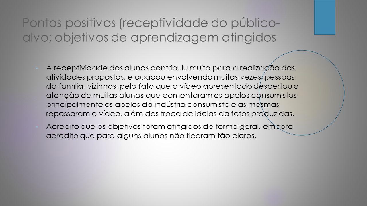 Pontos positivos (receptividade do público- alvo; objetivos de aprendizagem atingidos A receptividade dos alunos contribuiu muito para a realização da