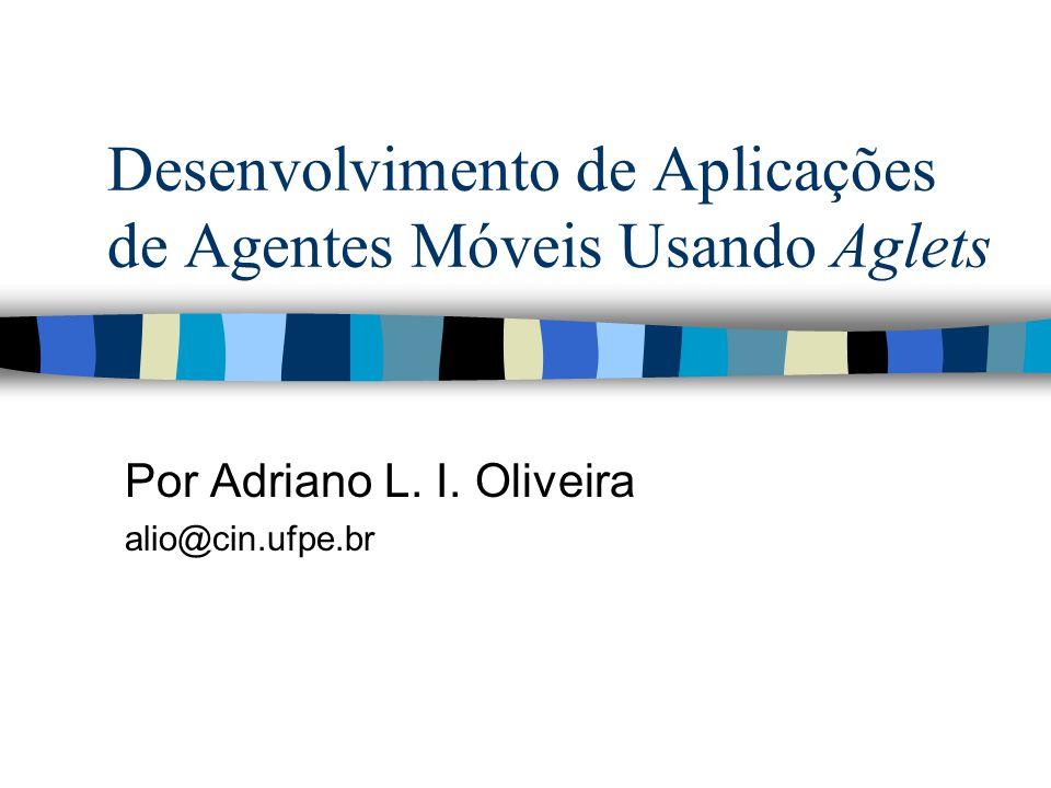 Desenvolvimento de Aplicações de Agentes Móveis Usando Aglets Por Adriano L. I. Oliveira alio@cin.ufpe.br