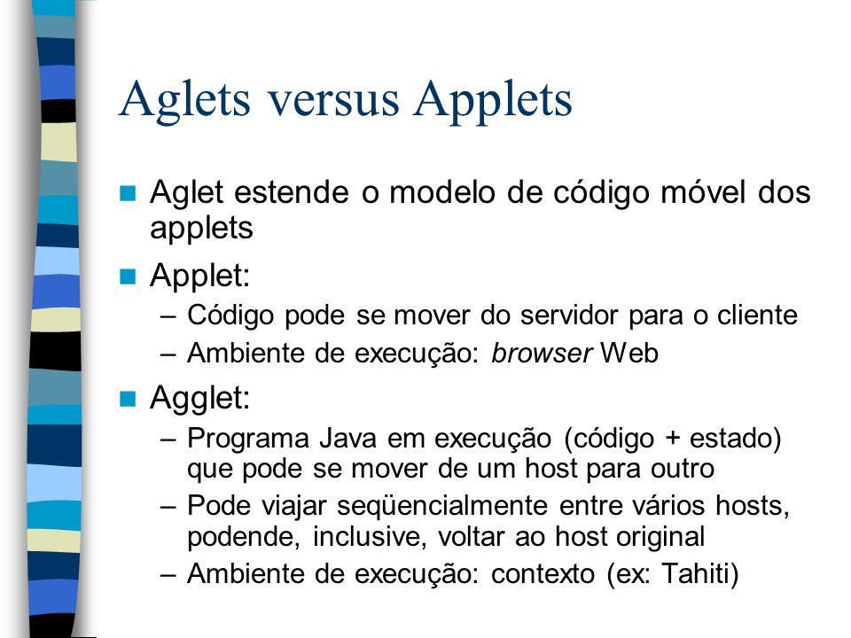 Aglets versus Applets Aglet estende o modelo de código móvel dos applets Applet: –Código pode se mover do servidor para o cliente –Ambiente de execução: browser Web Agglet: –Programa Java em execução (código + estado) que pode se mover de um host para outro –Pode viajar seqüencialmente entre vários hosts, podende, inclusive, voltar ao host original –Ambiente de execução: contexto (ex: Tahiti)